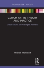 Glitch Art in Theory and Practice : Critical Failures and Post-Digital Aesthetics - eBook