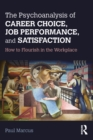 The Psychoanalysis of Career Choice, Job Performance, and Satisfaction : How to Flourish in the Workplace - eBook