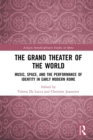 The Grand Theater of the World : Music, Space, and the Performance of Identity in Early Modern Rome - eBook