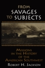 From Savages to Subjects : Missions in the History of the American Southwest - eBook