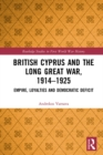 British Cyprus and the Long Great War, 1914-1925 : Empire, Loyalties and Democratic Deficit - eBook