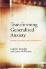 Transforming Generalized Anxiety : An emotion-focused approach - eBook