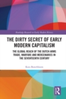 The Dirty Secret of Early Modern Capitalism : The Global Reach of the Dutch Arms Trade, Warfare and Mercenaries in the Seventeenth Century - eBook