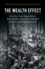The Wealth Effect : How the Great Expectations of the Middle Class Have Changed the Politics of Banking Crises - Book