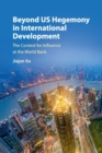 Beyond US Hegemony in International Development : The Contest for Influence at the World Bank - Book