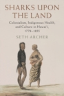 Sharks upon the Land : Colonialism, Indigenous Health, and Culture in Hawai'i, 1778-1855 - Book