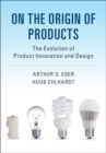 On the Origin of Products : The Evolution of Product Innovation and Design - Book