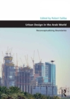 Urban Design in the Arab World : Reconceptualizing Boundaries - eBook