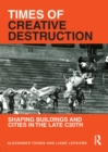 Times of Creative Destruction : Shaping Buildings and Cities in the late C20th - eBook