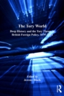 The Tory World : Deep History and the Tory Theme in British Foreign Policy, 1679-2014 - eBook