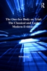 The One-Sex Body on Trial: The Classical and Early Modern Evidence - eBook