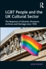 LGBT People and the UK Cultural Sector : The Response of Libraries, Museums, Archives and Heritage since 1950 - eBook