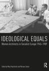 Ideological Equals : Women Architects in Socialist Europe 1945-1989 - eBook