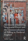 Ecclesiastical Lordship, Seigneurial Power and the Commercialization of Milling in Medieval England - eBook