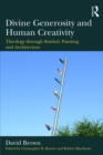 Divine Generosity and Human Creativity : Theology through Symbol, Painting and Architecture - eBook