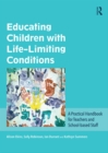 Educating Children with Life-Limiting Conditions : A Practical Handbook for Teachers and School-based Staff - eBook