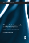 Western Mainstream Media and the Ukraine Crisis : A Study in Conflict Propaganda - eBook
