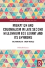 Migration and Colonialism in Late Second Millennium BCE Levant and Its Environs : The Making of a New World - eBook