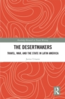 The Desertmakers : Travel, War, and the State in Latin America - eBook