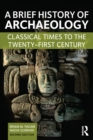 A Brief History of Archaeology : Classical Times to the Twenty-First Century - eBook