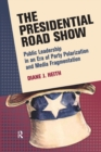 Presidential Road Show : Public Leadership in an Era of Party Polarization and Media Fragmentation - eBook