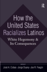 How the United States Racializes Latinos : White Hegemony and Its Consequences - eBook