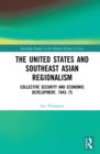 The United States and Southeast Asian Regionalism : Collective Security and Economic Development, 1945-75 - eBook