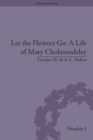 Let the Flowers Go: A Life of Mary Cholmondeley - eBook