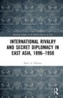 International Rivalry and Secret Diplomacy in East Asia, 1896-1950 - eBook