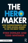 The Hero Maker : How Superintendents Can Get their School Boards to Do the Right Thing - eBook