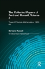 The Collected Papers of Bertrand Russell, Volume 5 : Toward Principia Mathematica, 1905-08 - eBook
