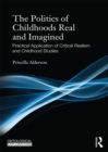 The Politics of Childhoods Real and Imagined : Practical Application of Critical Realism and Childhood Studies - eBook