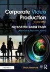 Corporate Video Production : Beyond the Board Room (And Out of the Bored Room) - eBook