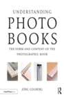 Understanding Photobooks : The Form and Content of the Photographic Book - eBook