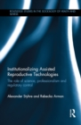 Institutionalizing Assisted Reproductive Technologies : The Role of Science, Professionalism, and Regulatory Control - eBook