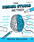 The Design Studio Method : Creative Problem Solving with UX Sketching - eBook