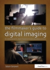 The Filmmaker's Guide to Digital Imaging : for Cinematographers, Digital Imaging Technicians, and Camera Assistants - eBook