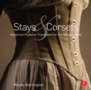 Stays and Corsets : Historical Patterns Translated for the Modern Body - eBook