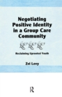 Negotiating Positive Identity in a Group Care Community : Reclaiming Uprooted Youth - eBook