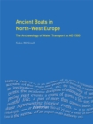 Ancient Boats in North-West Europe : The Archaeology of Water Transport to AD 1500 - eBook