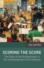 Scoring the Score : The Role of the Orchestrator in the Contemporary Film Industry - eBook