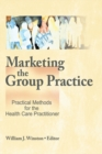 Marketing the Group Practice : Practical Methods for the Health Care Practitioner - eBook