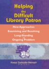 Helping the Difficult Library Patron : New Approaches to Examining and Resolving a Long-Standing and Ongoing Problem - eBook