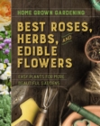 Home Grown Gardening Guide to Best Roses, Herbs and Edible Flowers - Book