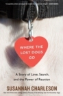 Where the Lost Dogs Go : A Story of Love, Search, and the Power of Reunion - eBook