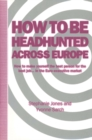 How to be Headhunted Across Europe : How to make yourself the best person for the best job ... in the Euro-executive market - eBook