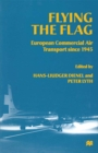 Flying the Flag : European Commercial Air Transport since 1945 - eBook
