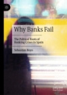 Why Banks Fail : The Political Roots of Banking Crises in Spain - Book