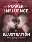 The Power and Influence of Illustration : Achieving Impact and Lasting Significance through Visual Communication - Book