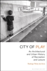 City of Play : An Architectural and Urban History of Recreation and Leisure - Book